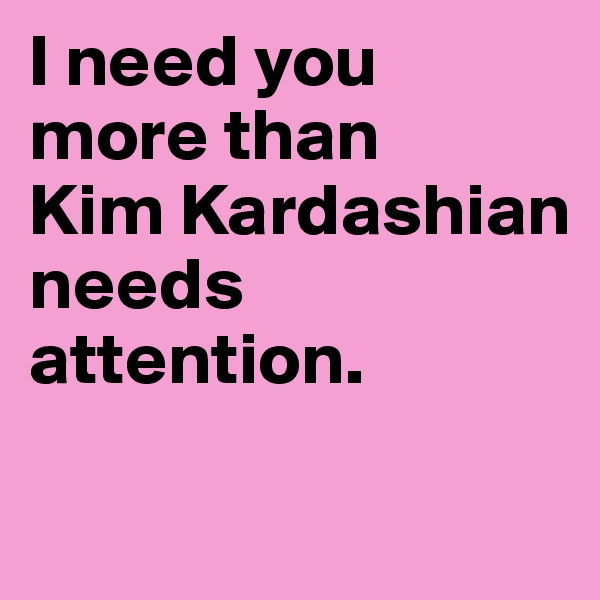 I need you more than Kim Kardashian needs attention.
