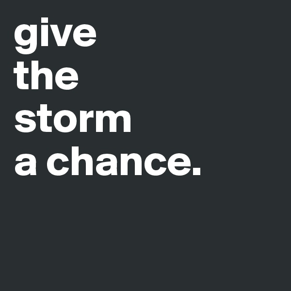 give the storm a chance.