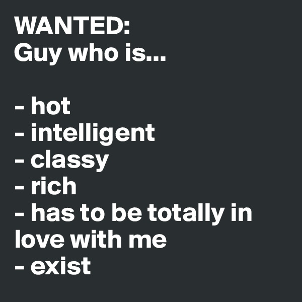 WANTED: Guy who is...   - hot  - intelligent - classy - rich - has to be totally in love with me - exist