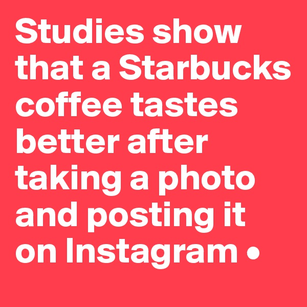 Studies show that a Starbucks coffee tastes better after taking a photo and posting it on Instagram •