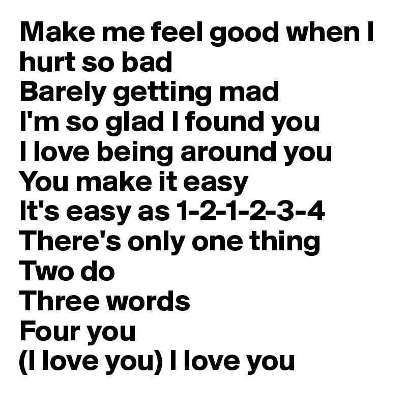 Make me feel good when I hurt so bad  Barely getting mad I'm so glad I found you  I love being around you You make it easy It's easy as 1-2-1-2-3-4 There's only one thing  Two do  Three words  Four you  (I love you) I love you