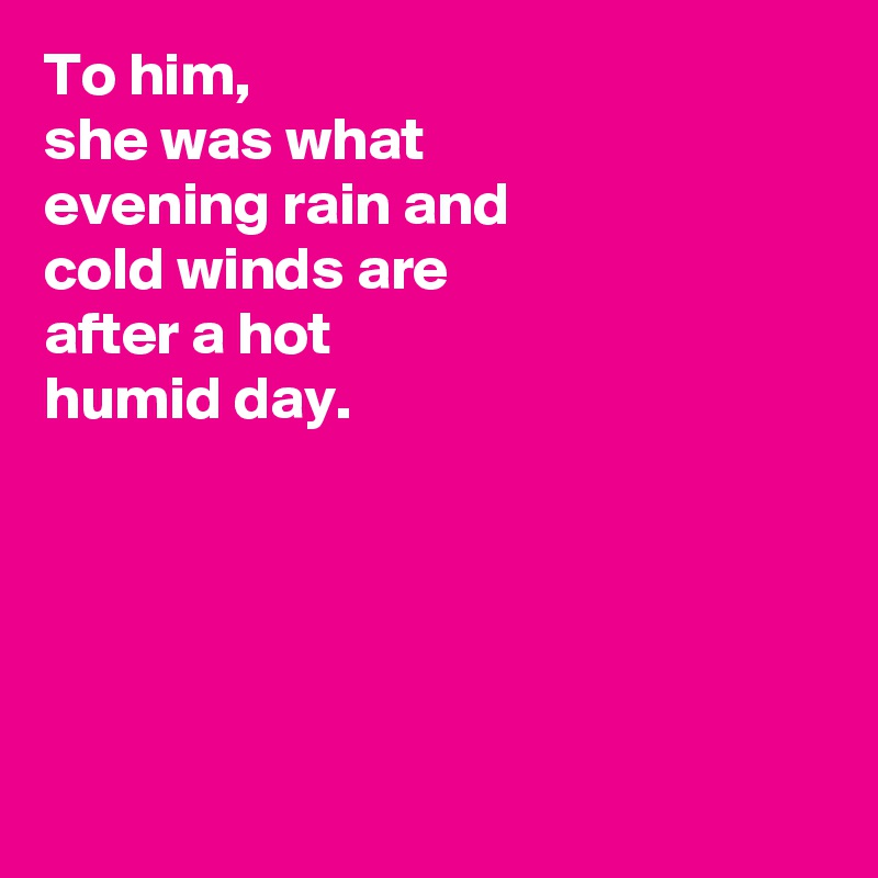 To him, she was what  evening rain and cold winds are after a hot humid day.