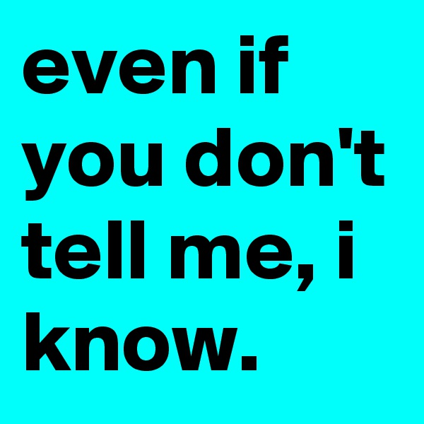 even if you don't tell me, i know.