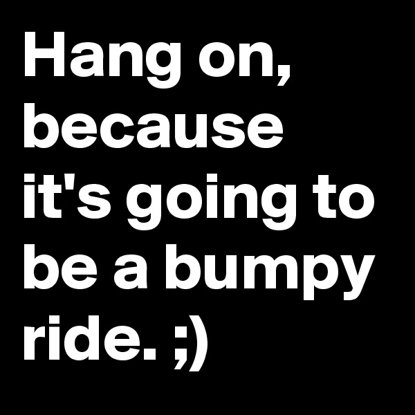 Hang on, because it's going to be a bumpy ride. ;)