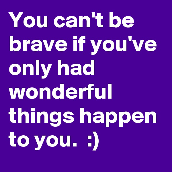 You can't be brave if you've only had wonderful things happen to you.  :)
