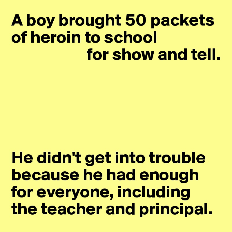 A boy brought 50 packets of heroin to school                       for show and tell.      He didn't get into trouble because he had enough for everyone, including  the teacher and principal.