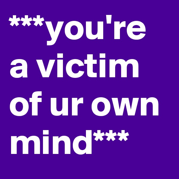 ***you're a victim of ur own mind***