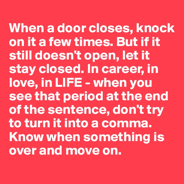 When a door closes, knock on it a few times. But if it still doesn't open, let it stay closed. In career, in love, in LIFE - when you see that period at the end of the sentence, don't try to turn it into a comma. Know when something is over and move on.