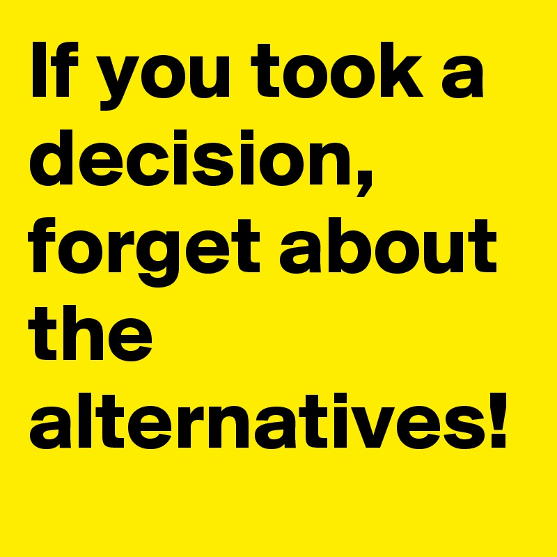 If you took a decision, forget about the alternatives!
