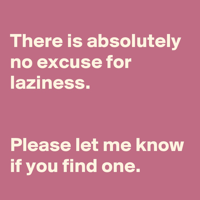 There is absolutely no excuse for laziness.    Please let me know if you find one.