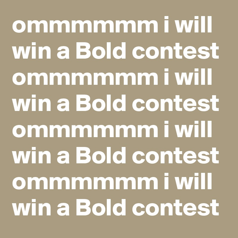 ommmmmm i will win a Bold contest ommmmmm i will win a Bold contest ommmmmm i will win a Bold contest ommmmmm i will win a Bold contest