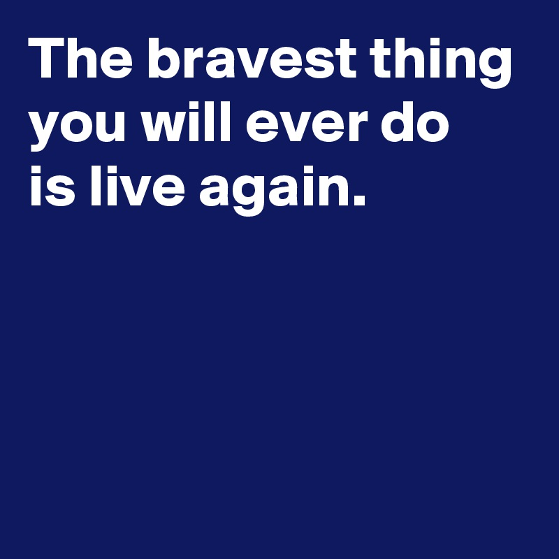 The bravest thing you will ever do is live again.