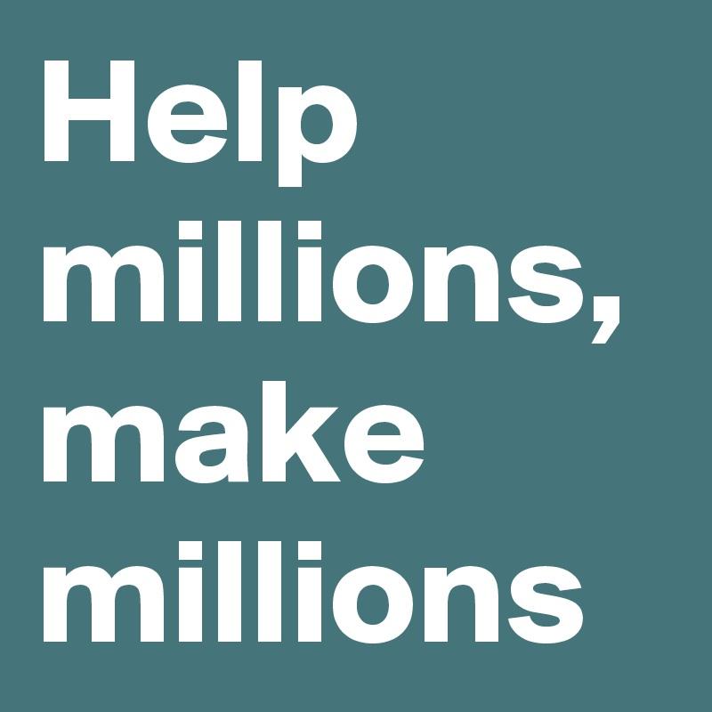 Help millions, make millions