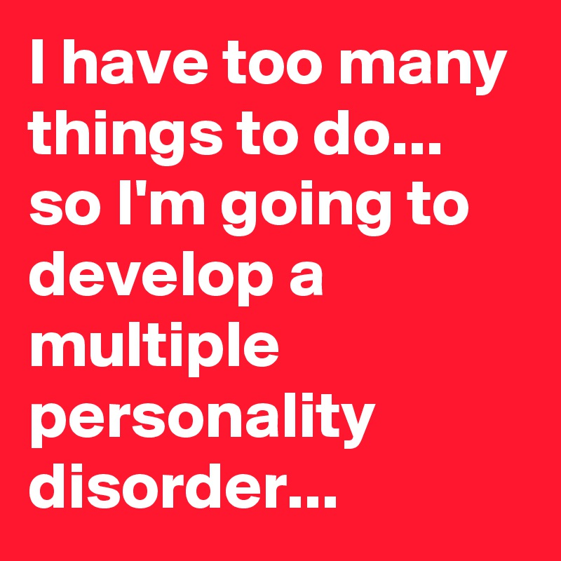 I have too many things to do... so I'm going to develop a multiple personality disorder...
