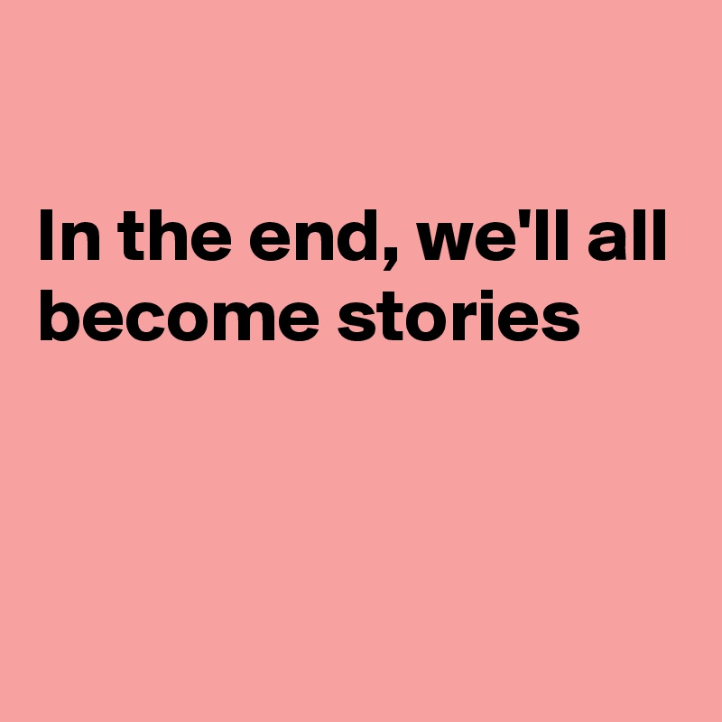In the end, we'll all become stories