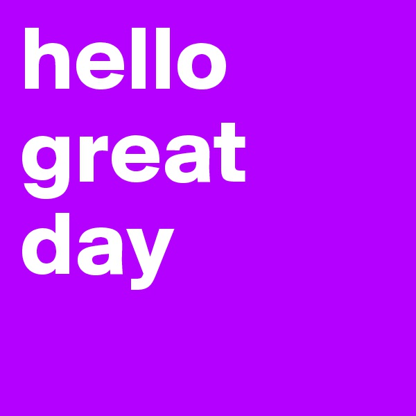 hello great day