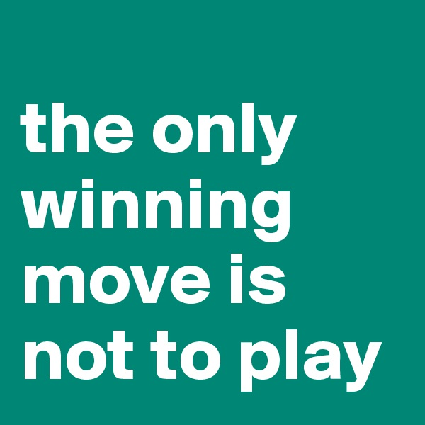 the only winning move is not to play