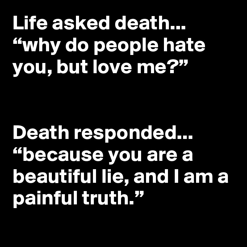 Life Asked Death Why Do People Hate You But Love Me Death
