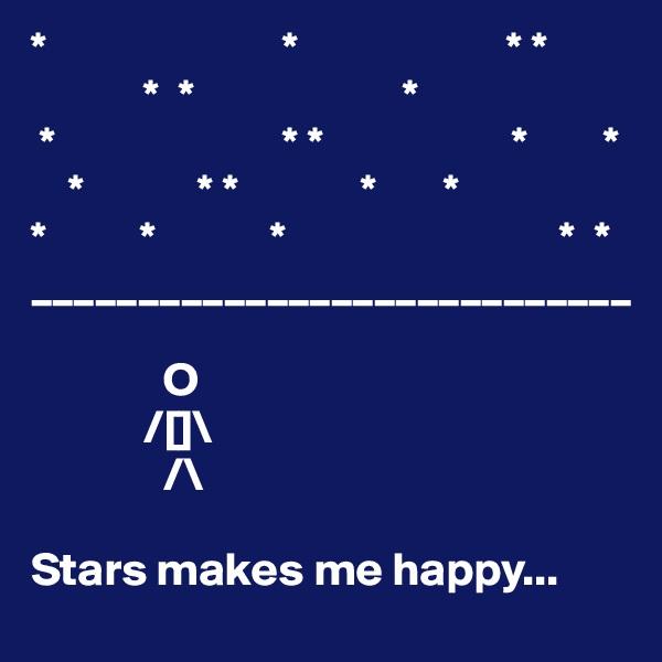 *                         *                      * *             *  *                      *  *                        * *                    *        *     *            * *             *       * *          *            *                             *  * ____________________________                O              /[]\               /\  Stars makes me happy...