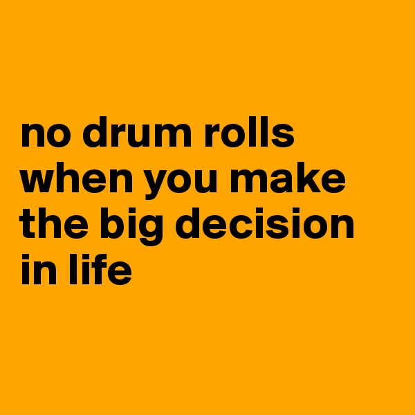 no drum rolls when you make the big decision in life
