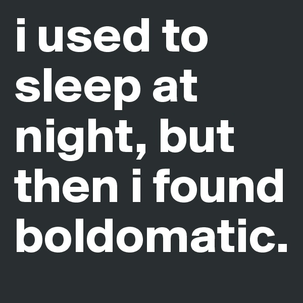 i used to sleep at night, but then i found boldomatic.