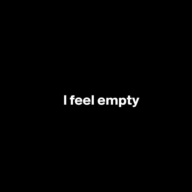 I feel empty