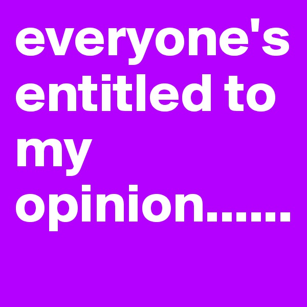 everyone's entitled to my opinion......