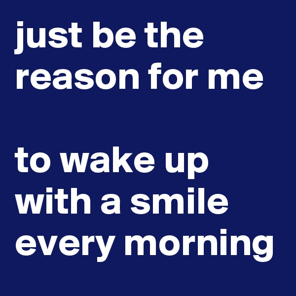 just be the reason for me  to wake up with a smile every morning