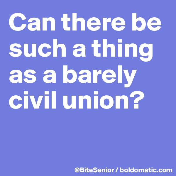 Can there be such a thing as a barely  civil union?