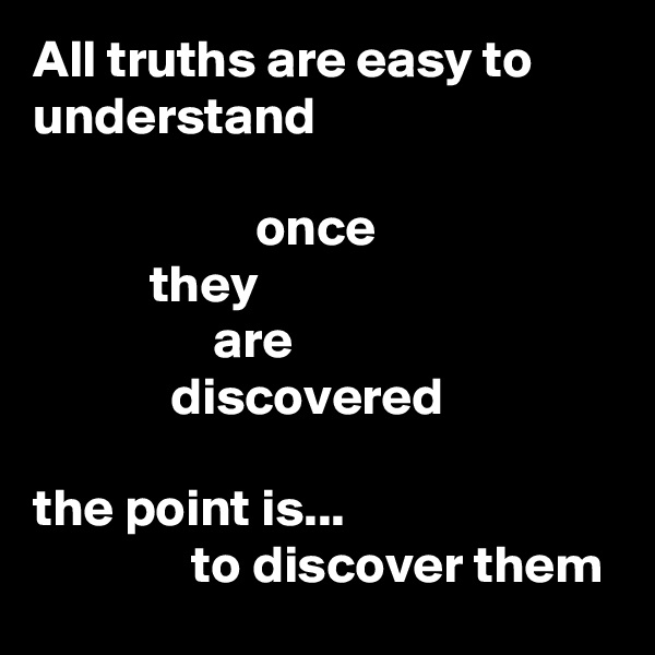 All truths are easy to understand                       once            they                  are              discovered  the point is...                to discover them