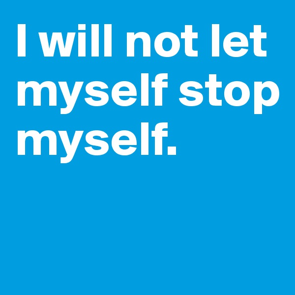 I will not let myself stop myself.