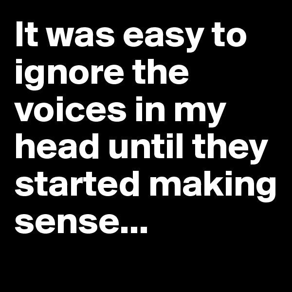 It was easy to ignore the voices in my head until they started making sense...
