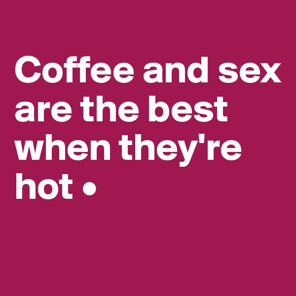 Coffee and sex are the best when they're hot •