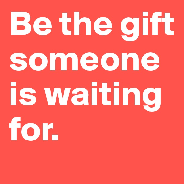 Be the gift someone is waiting for.