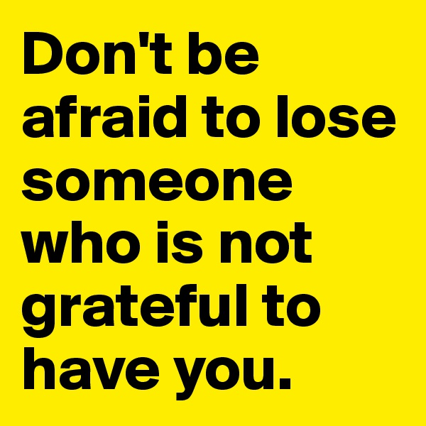 Don't be afraid to lose someone who is not grateful to have you.