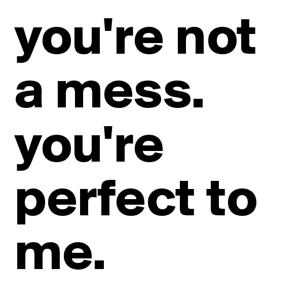 you're not a mess. you're perfect to me.