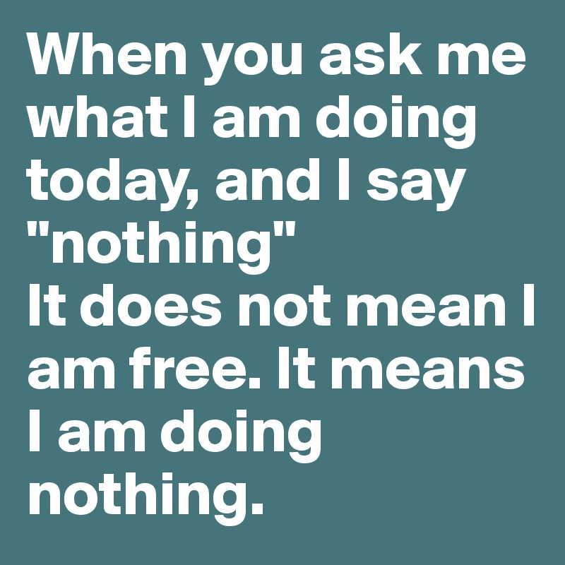 """When you ask me what I am doing today, and I say """"nothing"""" It does not mean I am free. It means I am doing nothing."""