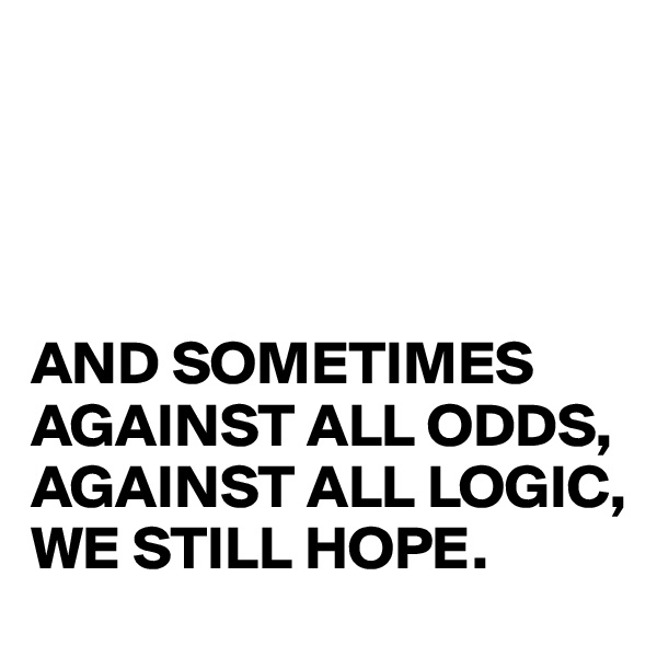 AND SOMETIMES AGAINST ALL ODDS, AGAINST ALL LOGIC, WE STILL HOPE.