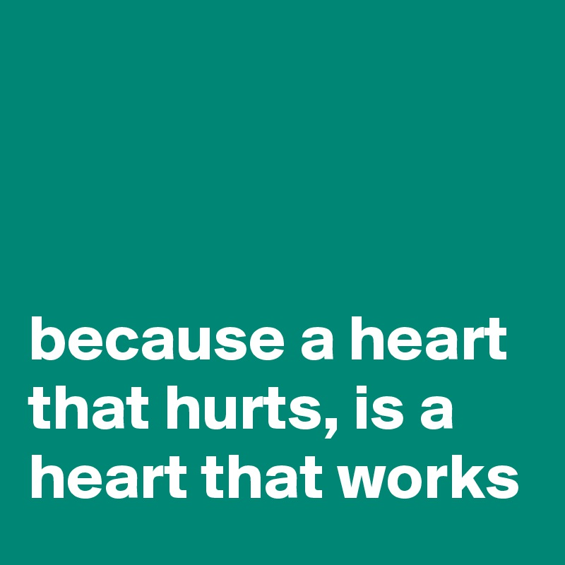 because a heart that hurts, is a heart that works