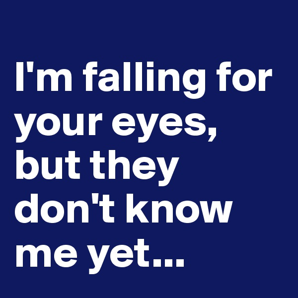 I'm falling for your eyes, but they don't know me yet...