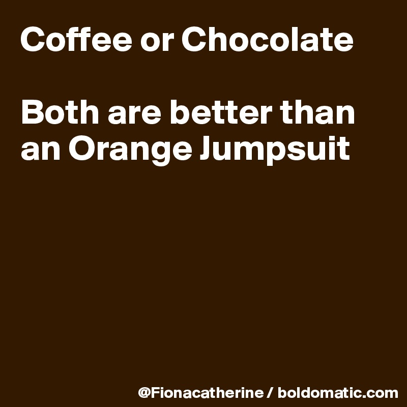 Coffee or Chocolate  Both are better than an Orange Jumpsuit