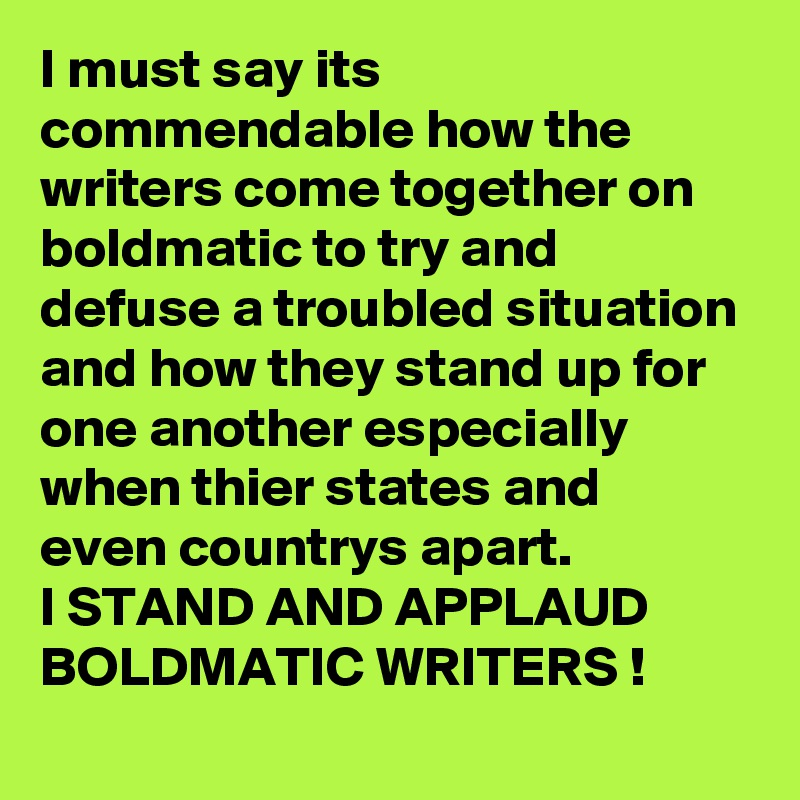 I must say its commendable how the writers come together on boldmatic to try and defuse a troubled situation and how they stand up for one another especially when thier states and even countrys apart. I STAND AND APPLAUD BOLDMATIC WRITERS !
