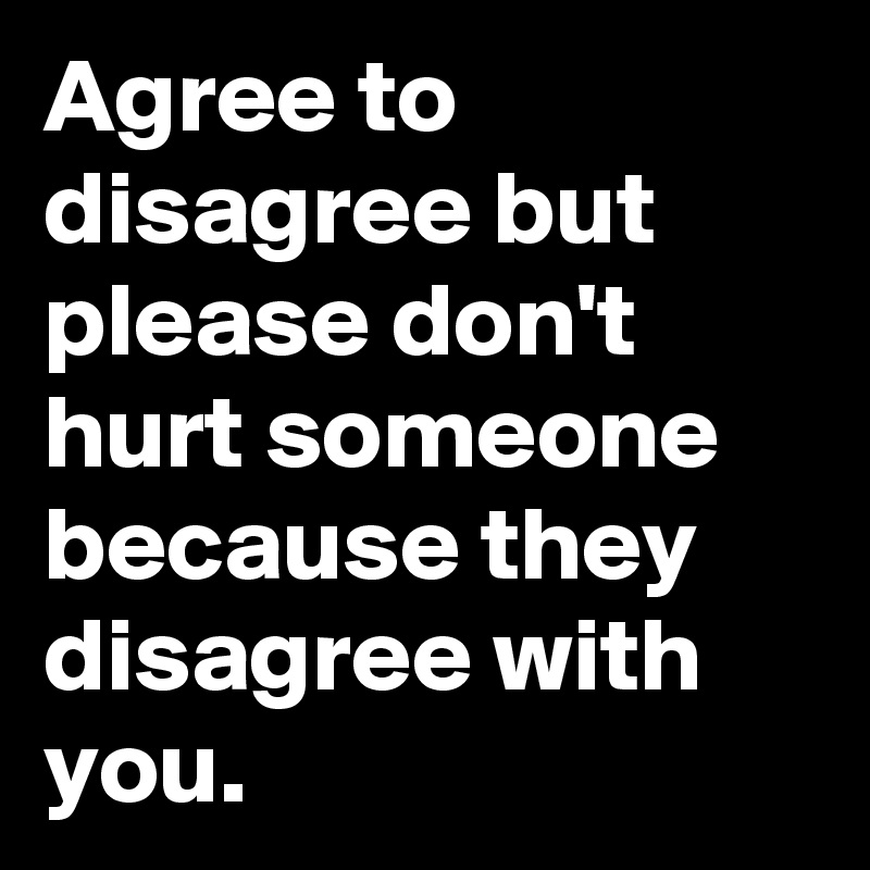 Agree to disagree but please don't hurt someone because they disagree with you.