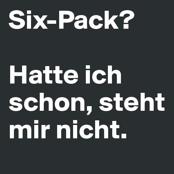 Six-Pack?  Hatte ich schon, steht mir nicht.
