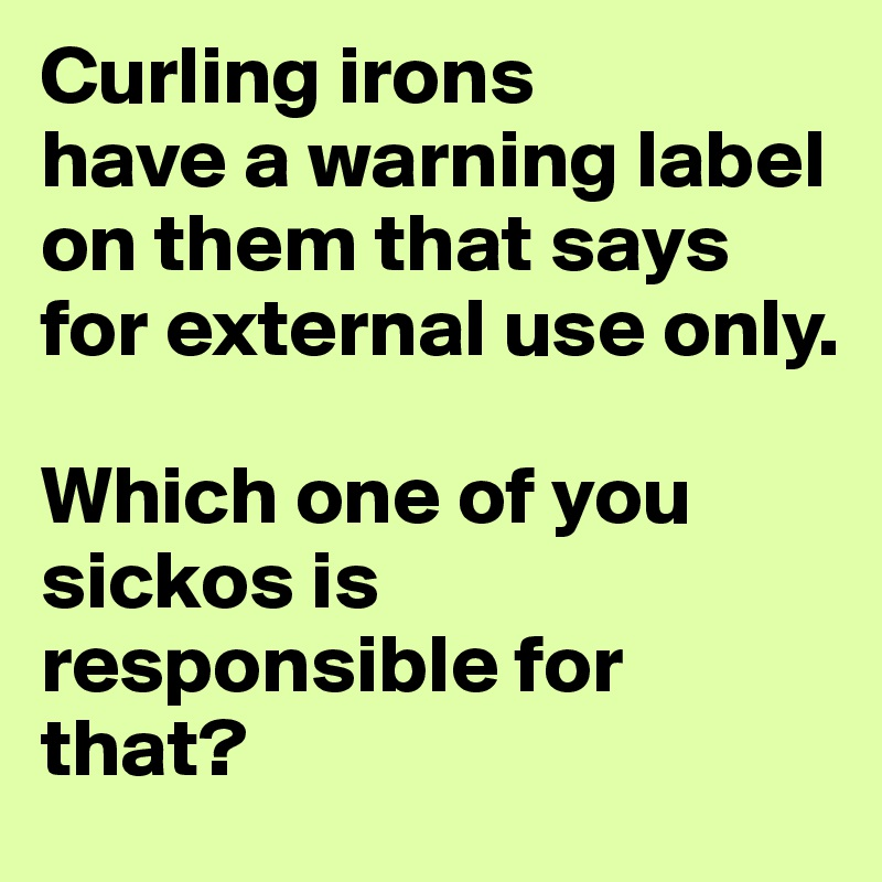 Curling Irons Have A Warning Label On Them That Says For External Use Only Which One Of You Sickos Is Responsible For That Post By Makalapua On Boldomatic