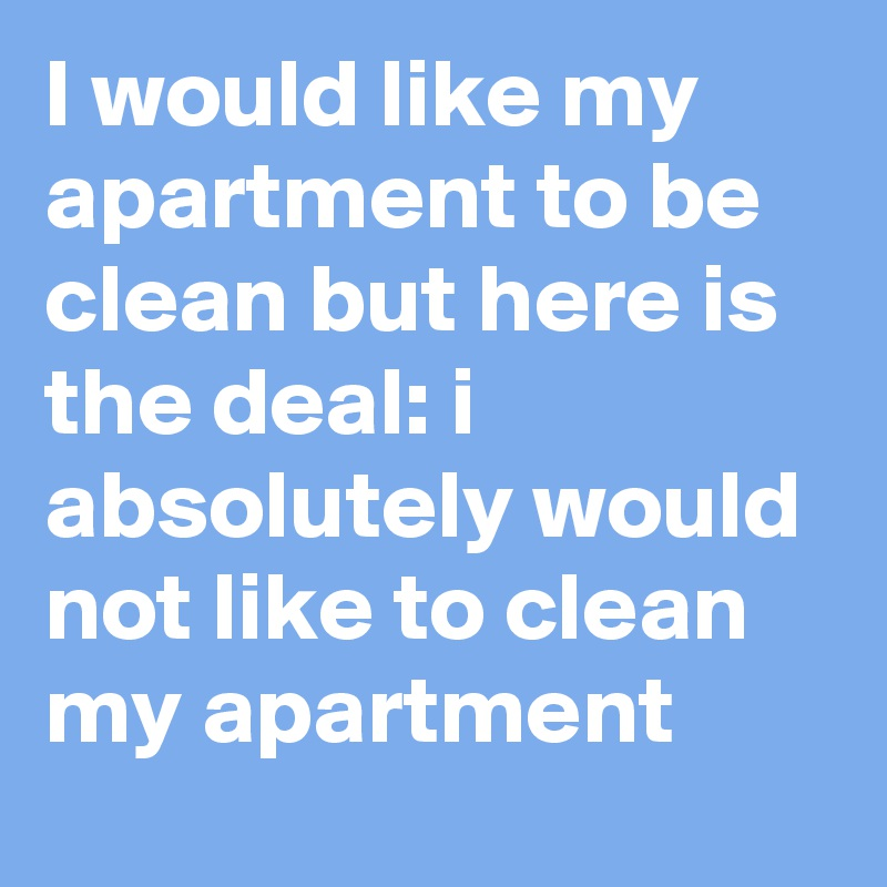 I would like my apartment to be clean but here is the deal: i ...
