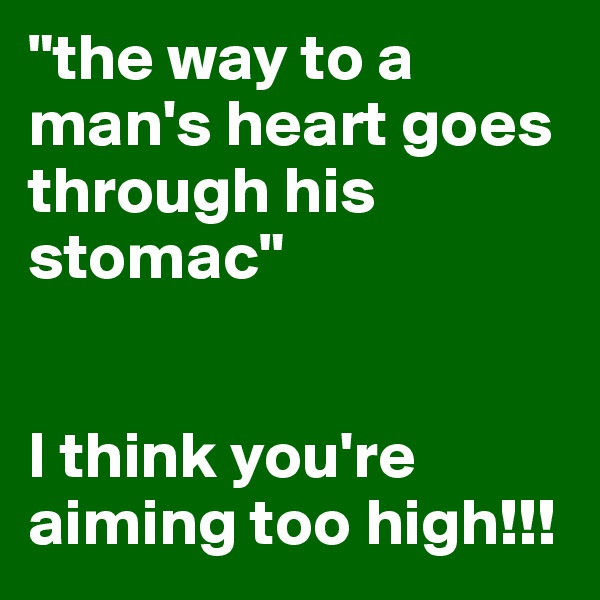 """the way to a man's heart goes through his stomac""   I think you're aiming too high!!!"