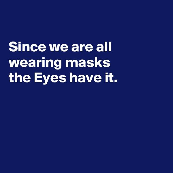 Since we are all  wearing masks the Eyes have it.