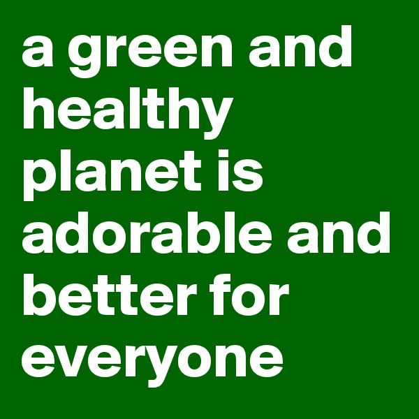 a green and healthy planet is adorable and better for everyone