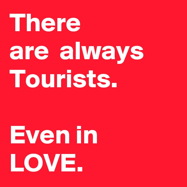 There are  always Tourists.  Even in LOVE.